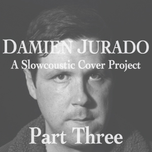 DAMIEN JURADO: A SLOWCOUSTIC COVER PROJECT – PART III