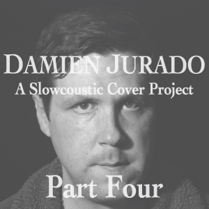 DAMIEN JURADO: A SLOWCOUSTIC COVER PROJECT – PART IV